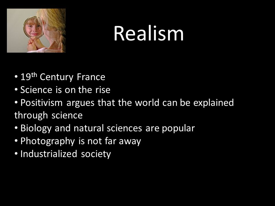 Realism 19 th Century France Science is on the rise Positivism argues that the world can be explained through science Biology and natural sciences are popular Photography is not far away Industrialized society
