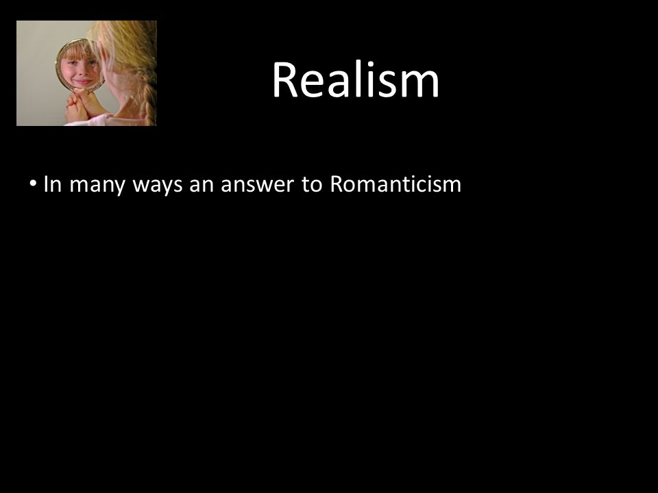 Realism In many ways an answer to Romanticism