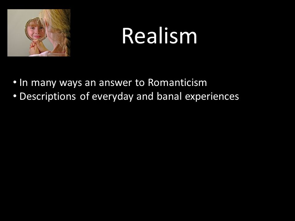 Realism In many ways an answer to Romanticism Descriptions of everyday and banal experiences