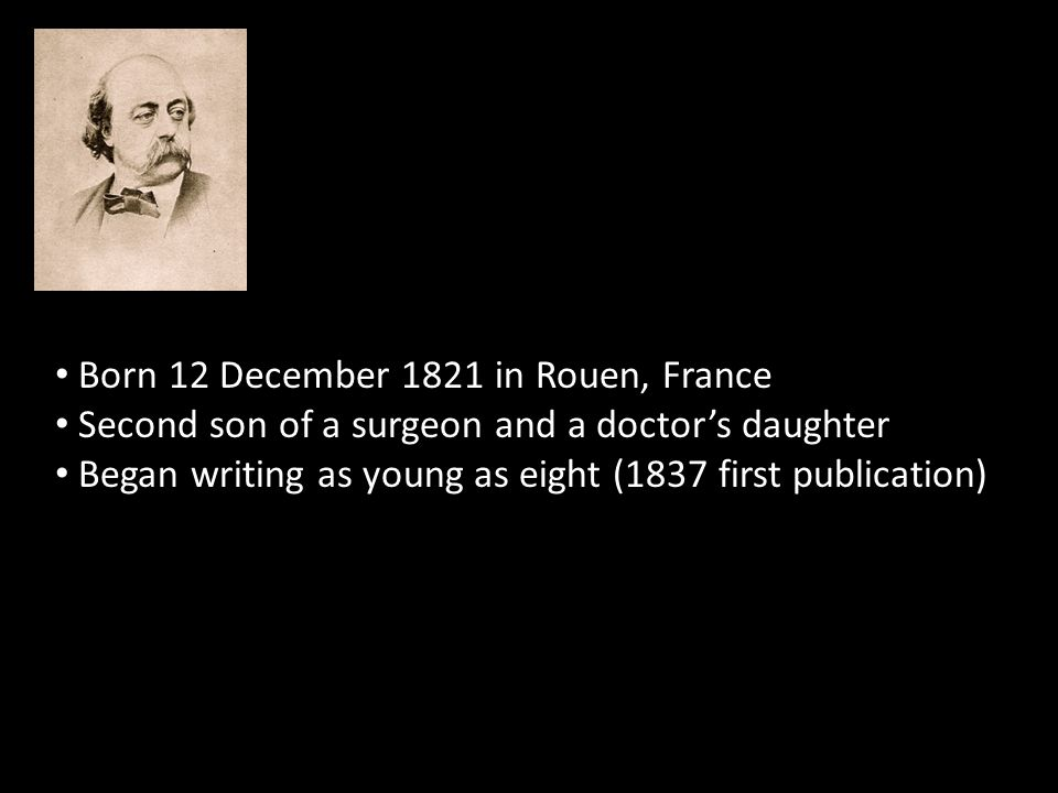 Born 12 December 1821 in Rouen, France Second son of a surgeon and a doctor's daughter Began writing as young as eight (1837 first publication)