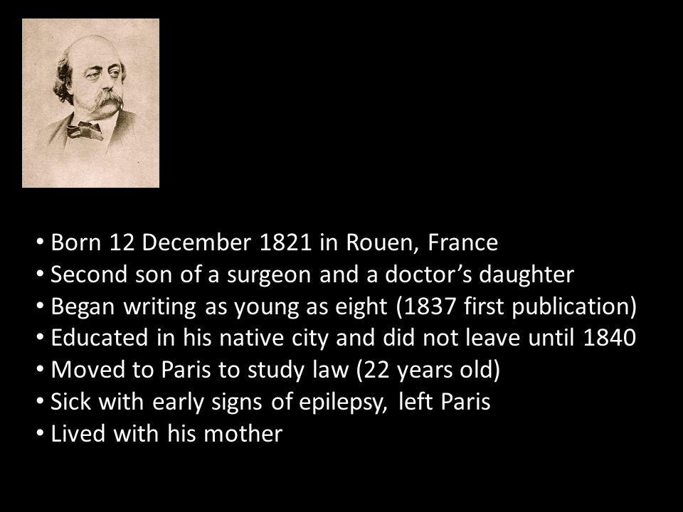 Born 12 December 1821 in Rouen, France Second son of a surgeon and a doctor's daughter Began writing as young as eight (1837 first publication) Educated in his native city and did not leave until 1840 Moved to Paris to study law (22 years old) Sick with early signs of epilepsy, left Paris Lived with his mother