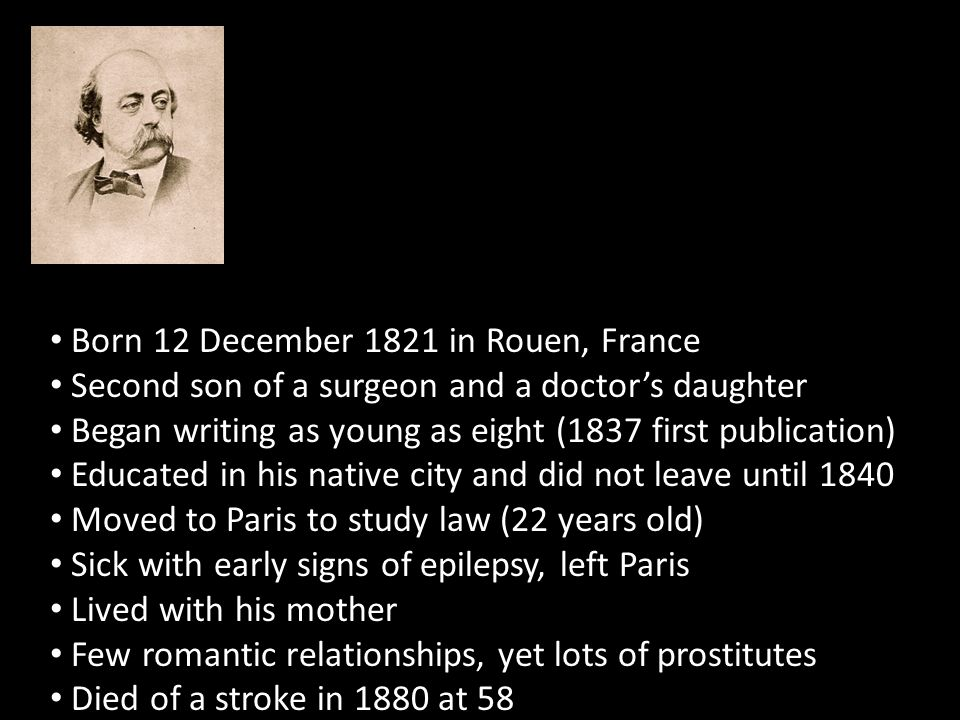 Born 12 December 1821 in Rouen, France Second son of a surgeon and a doctor's daughter Began writing as young as eight (1837 first publication) Educated in his native city and did not leave until 1840 Moved to Paris to study law (22 years old) Sick with early signs of epilepsy, left Paris Lived with his mother Few romantic relationships, yet lots of prostitutes Died of a stroke in 1880 at 58
