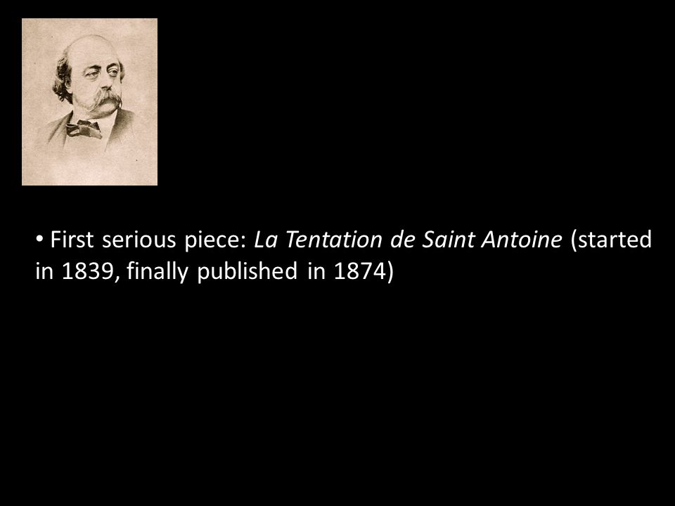 First serious piece: La Tentation de Saint Antoine (started in 1839, finally published in 1874)