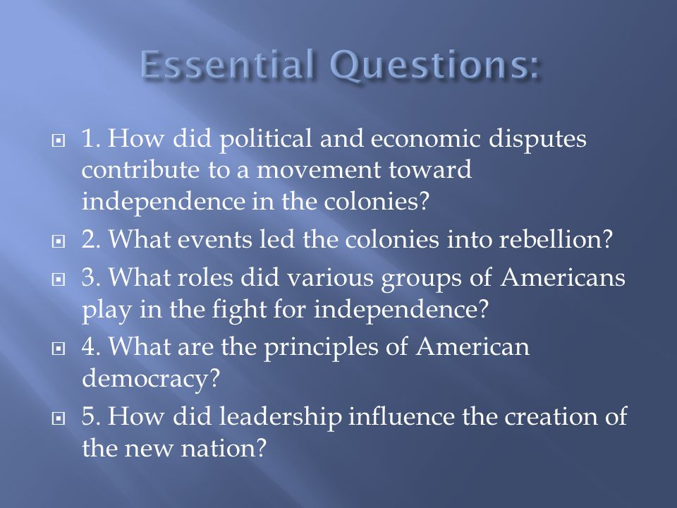  1. How did political and economic disputes contribute to a movement toward independence in the colonies?  2. What events led the colonies into rebe