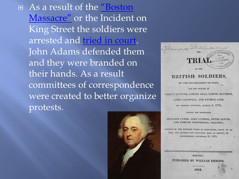  As a result of the Boston Massacre or the Incident on King Street the soldiers were arrested and tried in court.