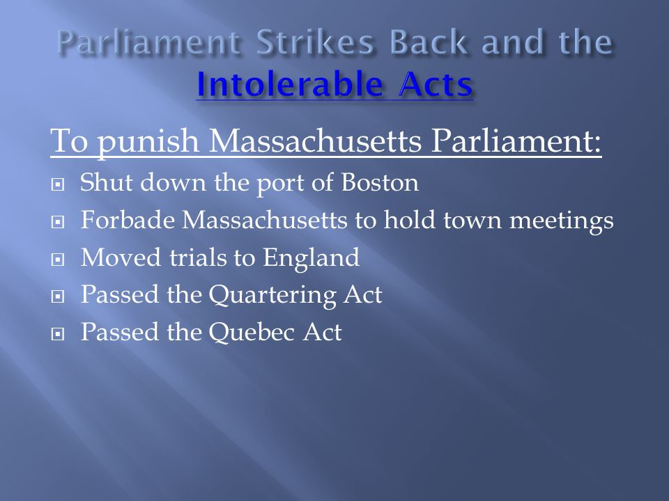 To punish Massachusetts Parliament:  Shut down the port of Boston  Forbade Massachusetts to hold town meetings  Moved trials to England  Passed the Quartering Act  Passed the Quebec Act