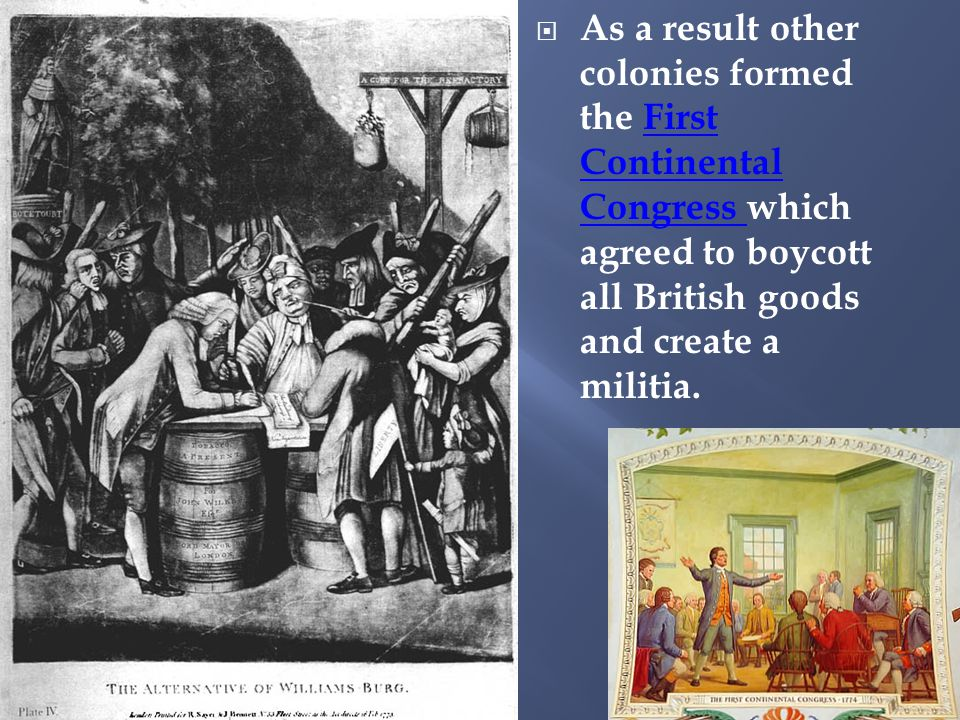  As a result other colonies formed the First Continental Congress which agreed to boycott all British goods and create a militia.First Continental Congress