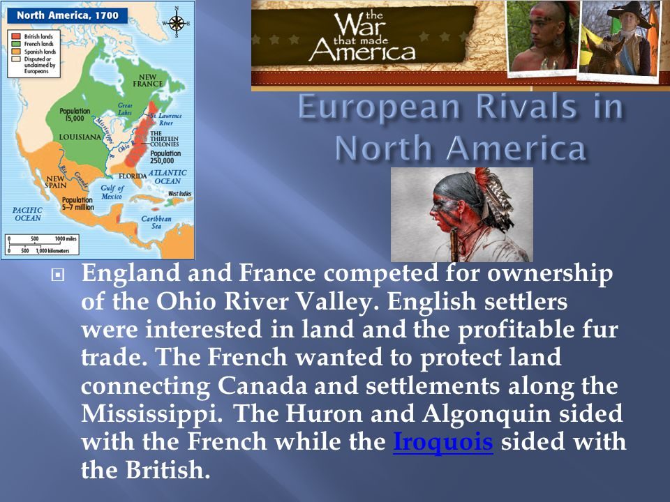  England and France competed for ownership of the Ohio River Valley. English settlers were interested in land and the profitable fur trade. The Frenc