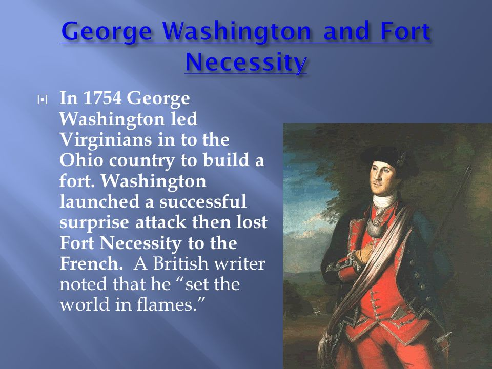  In 1754 George Washington led Virginians in to the Ohio country to build a fort.