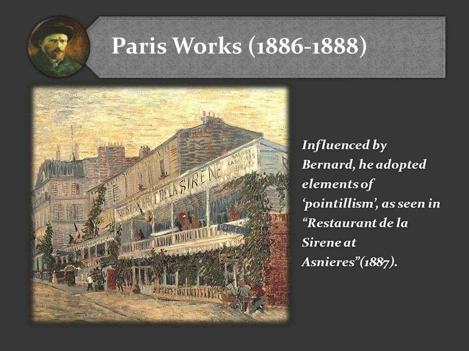 Paris Works (1886-1888) Influenced by Bernard, he adopted elements of 'pointillism', as seen in Restaurant de la Sirene at Asnieres (1887).
