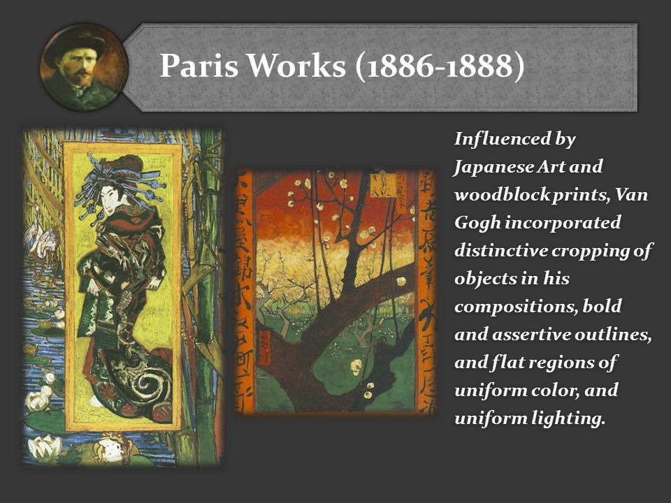 Paris Works (1886-1888) Influenced by Japanese Art and woodblock prints, Van Gogh incorporated distinctive cropping of objects in his compositions, bo