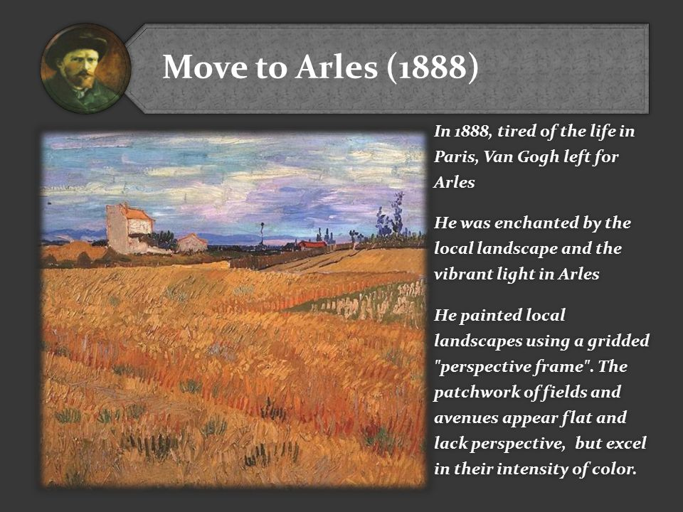 Move to Arles (1888) In 1888, tired of the life in Paris, Van Gogh left for Arles He was enchanted by the local landscape and the vibrant light in Arles He painted local landscapes using a gridded perspective frame .