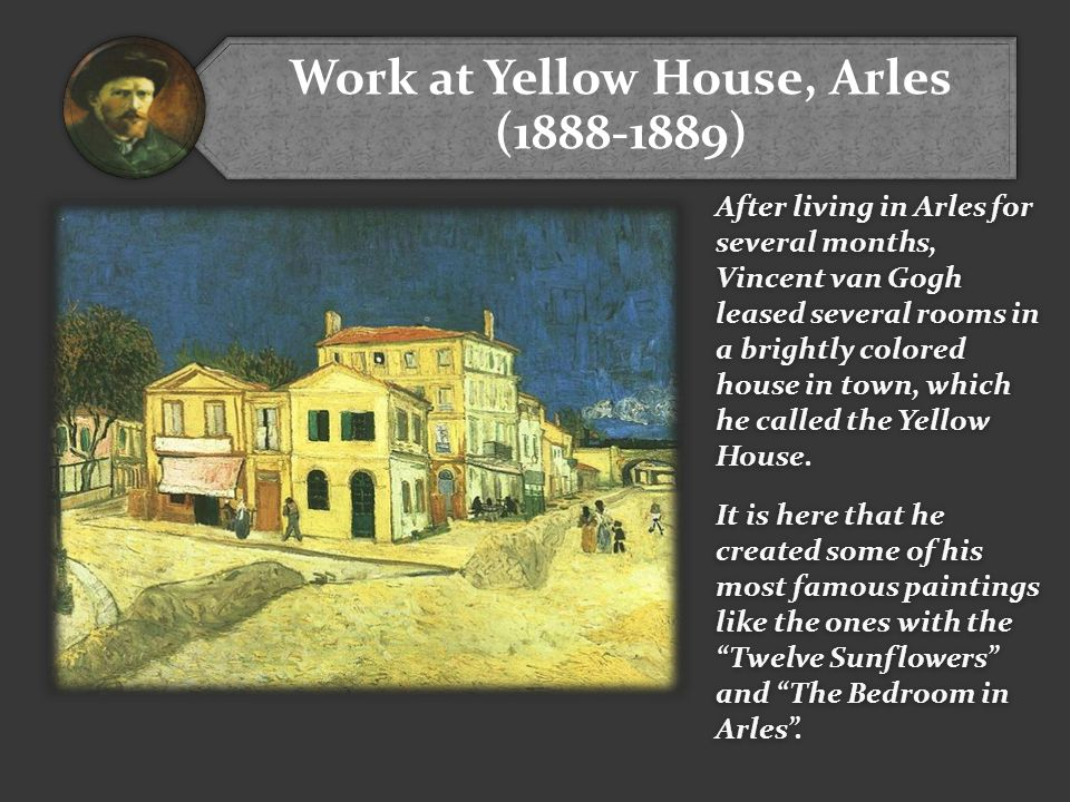 Work at Yellow House, Arles (1888-1889) After living in Arles for several months, Vincent van Gogh leased several rooms in a brightly colored house in town, which he called the Yellow House.