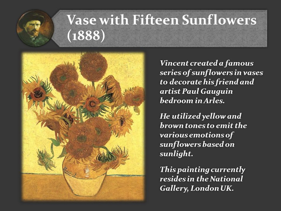 Vase with Fifteen Sunflowers (1888) Vincent created a famous series of sunflowers in vases to decorate his friend and artist Paul Gauguin bedroom in Arles.