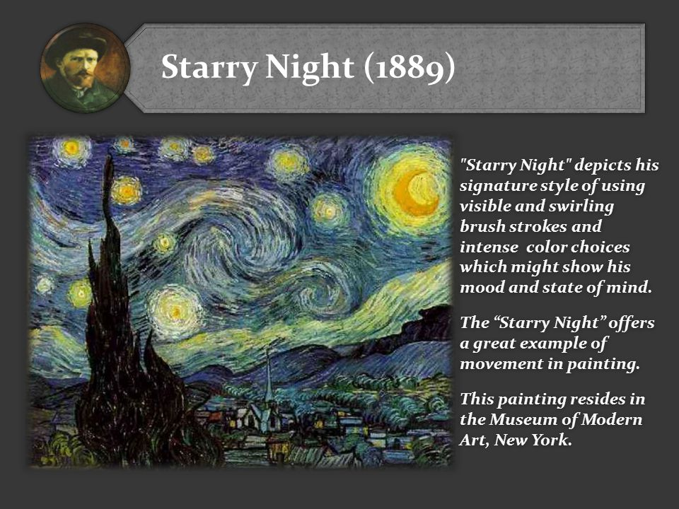 Starry Night (1889) Starry Night depicts his signature style of using visible and swirling brush strokes and intense color choices which might show his mood and state of mind.
