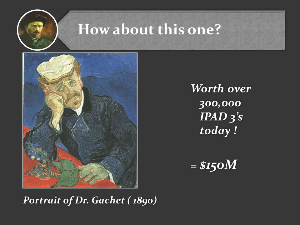 Worth over 300,000 IPAD 3's today ! = $150M Worth over 300,000 IPAD 3's today ! = $150M Portrait of Dr. Gachet ( 1890) How about this one?
