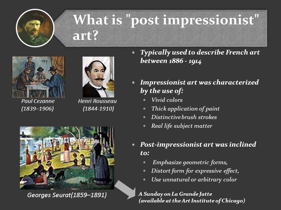 Typically used to describe French art between 1886 - 1914 Impressionist art was characterized by the use of: Vivid colors Thick application of paint Distinctive brush strokes Real life subject matter Post-impressionist art was inclined to: Emphasize geometric forms, Distort form for expressive effect, Use unnatural or arbitrary color Georges Seurat(1859–1891) Paul Cezanne (1839–1906) Henri Rousseau (1844-1910) A Sunday on La Grande Jatte (available at the Art Institute of Chicago) What is post impressionist art?