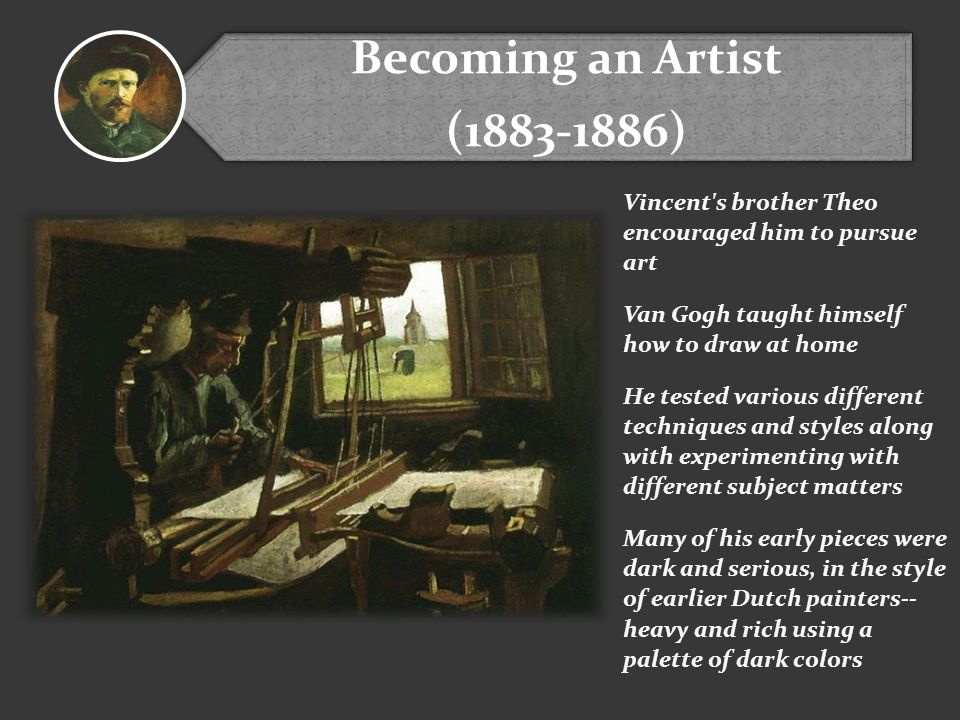 Becoming an Artist (1883-1886) Vincent s brother Theo encouraged him to pursue art Van Gogh taught himself how to draw at home He tested various different techniques and styles along with experimenting with different subject matters Many of his early pieces were dark and serious, in the style of earlier Dutch painters-- heavy and rich using a palette of dark colors