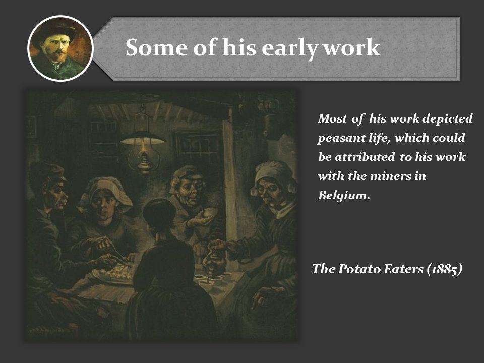 Some of his early work Most of his work depicted peasant life, which could be attributed to his work with the miners in Belgium.