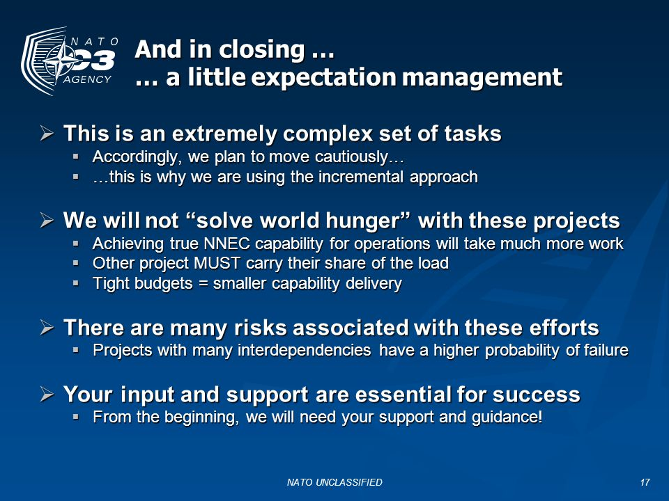 And in closing … … a little expectation management NATO UNCLASSIFIED17  This is an extremely complex set of tasks  Accordingly, we plan to move cautiously…  …this is why we are using the incremental approach  We will not solve world hunger with these projects  Achieving true NNEC capability for operations will take much more work  Other project MUST carry their share of the load  Tight budgets = smaller capability delivery  There are many risks associated with these efforts  Projects with many interdependencies have a higher probability of failure  Your input and support are essential for success  From the beginning, we will need your support and guidance!
