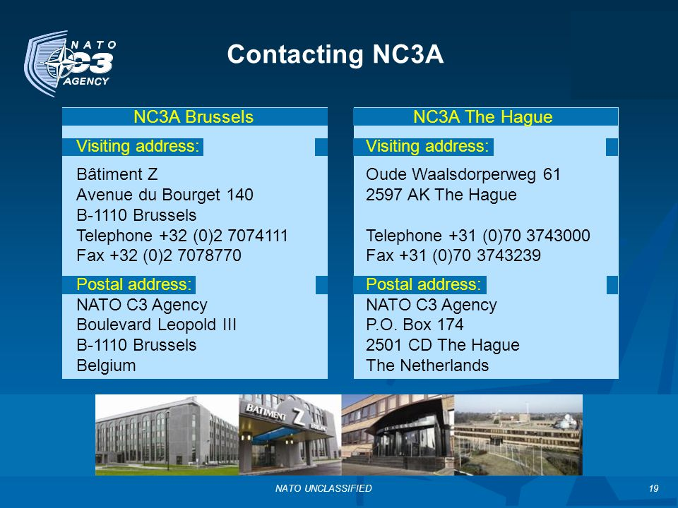 NATO UNCLASSIFIED Contacting NC3A NC3A Brussels Visiting address: Bâtiment Z Avenue du Bourget 140 B-1110 Brussels Telephone +32 (0)2 7074111 Fax +32 (0)2 7078770 Postal address: NATO C3 Agency Boulevard Leopold III B-1110 Brussels Belgium NC3A The Hague Visiting address: Oude Waalsdorperweg 61 2597 AK The Hague Telephone +31 (0)70 3743000 Fax +31 (0)70 3743239 Postal address: NATO C3 Agency P.O.