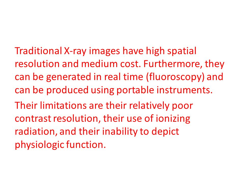 Traditional X-ray images have high spatial resolution and medium cost. Furthermore, they can be generated in real time (fluoroscopy) and can be produc