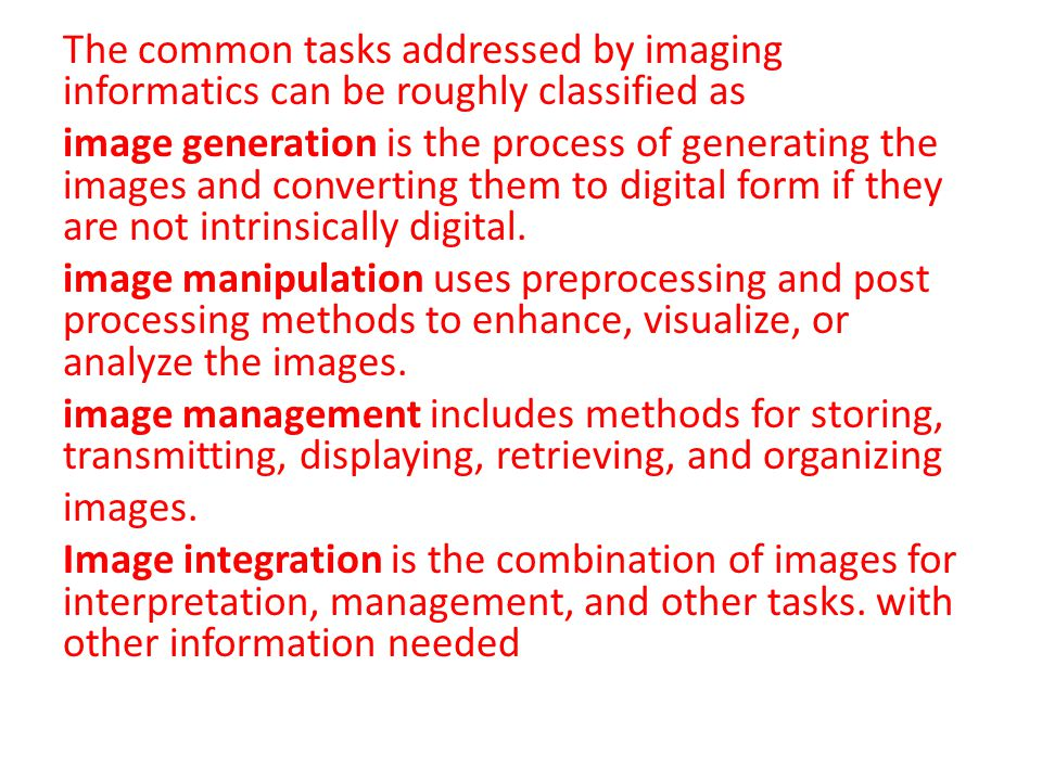 The common tasks addressed by imaging informatics can be roughly classified as image generation is the process of generating the images and converting them to digital form if they are not intrinsically digital.