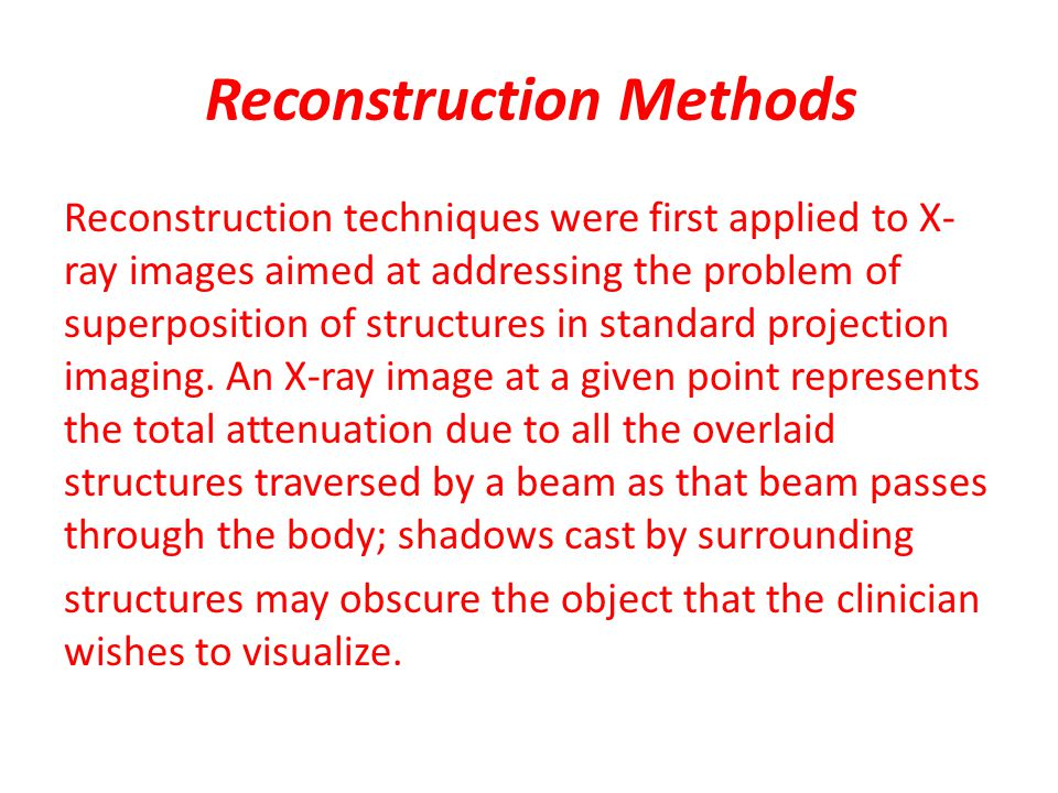 Reconstruction Methods Reconstruction techniques were first applied to X- ray images aimed at addressing the problem of superposition of structures in standard projection imaging.