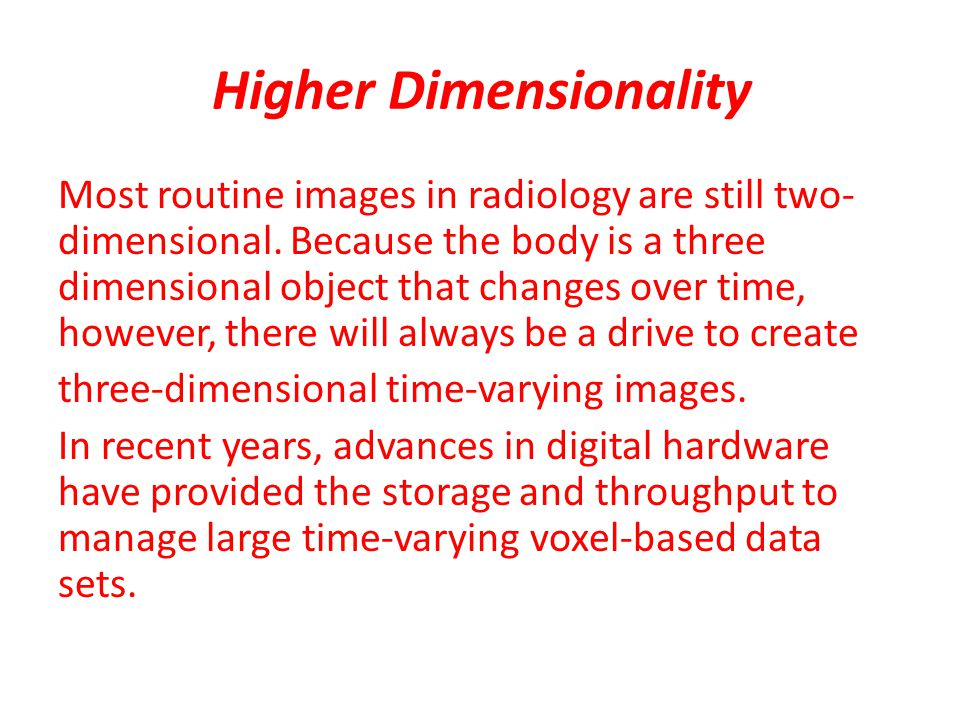 Higher Dimensionality Most routine images in radiology are still two- dimensional.