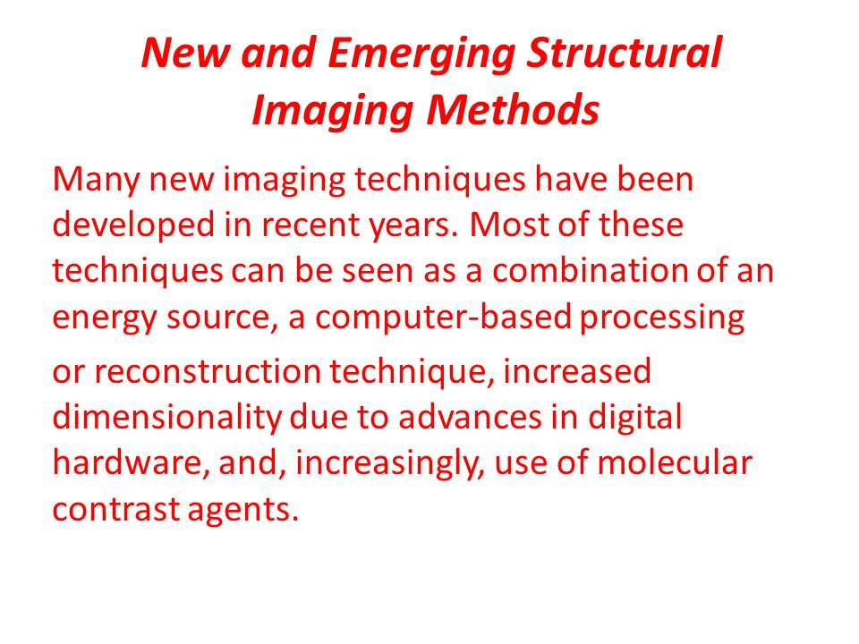 New and Emerging Structural Imaging Methods Many new imaging techniques have been developed in recent years.
