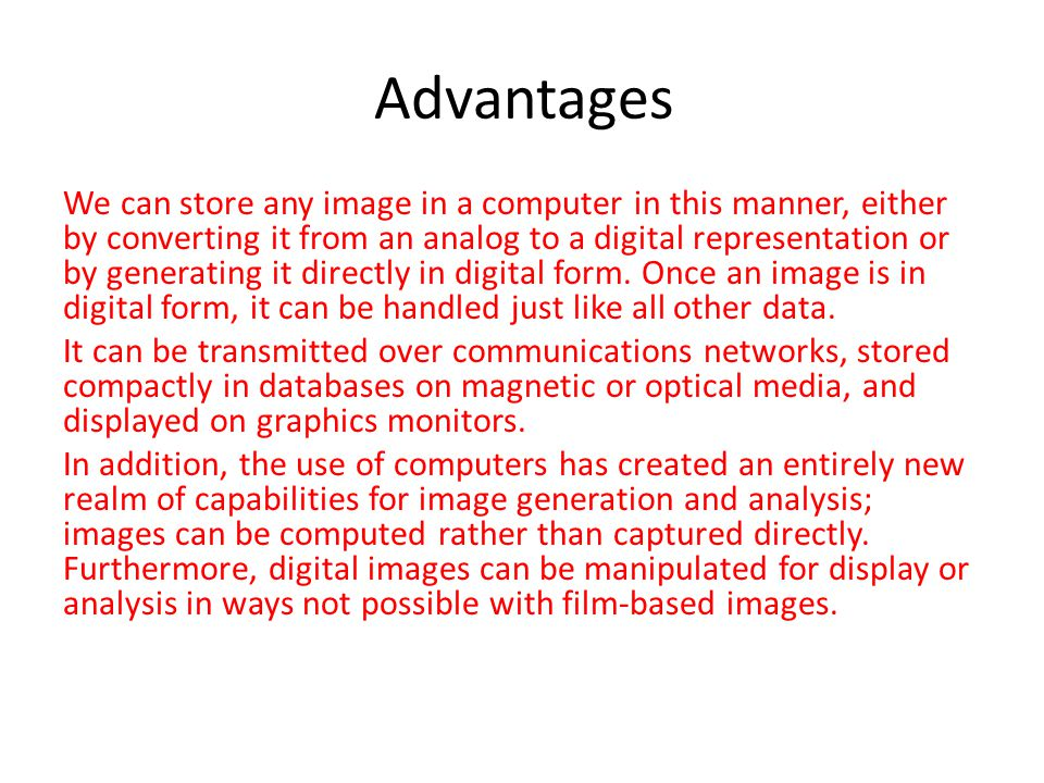 Advantages We can store any image in a computer in this manner, either by converting it from an analog to a digital representation or by generating it directly in digital form.