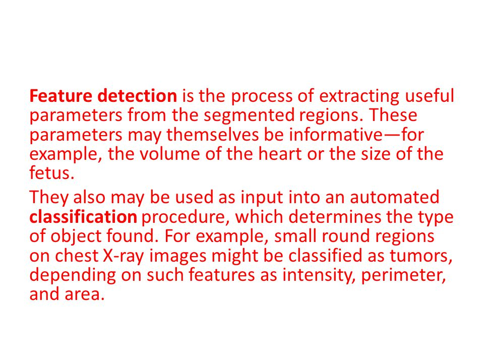 Feature detection is the process of extracting useful parameters from the segmented regions.