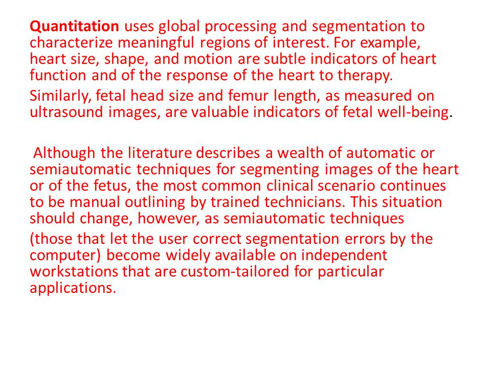 Quantitation uses global processing and segmentation to characterize meaningful regions of interest. For example, heart size, shape, and motion are su