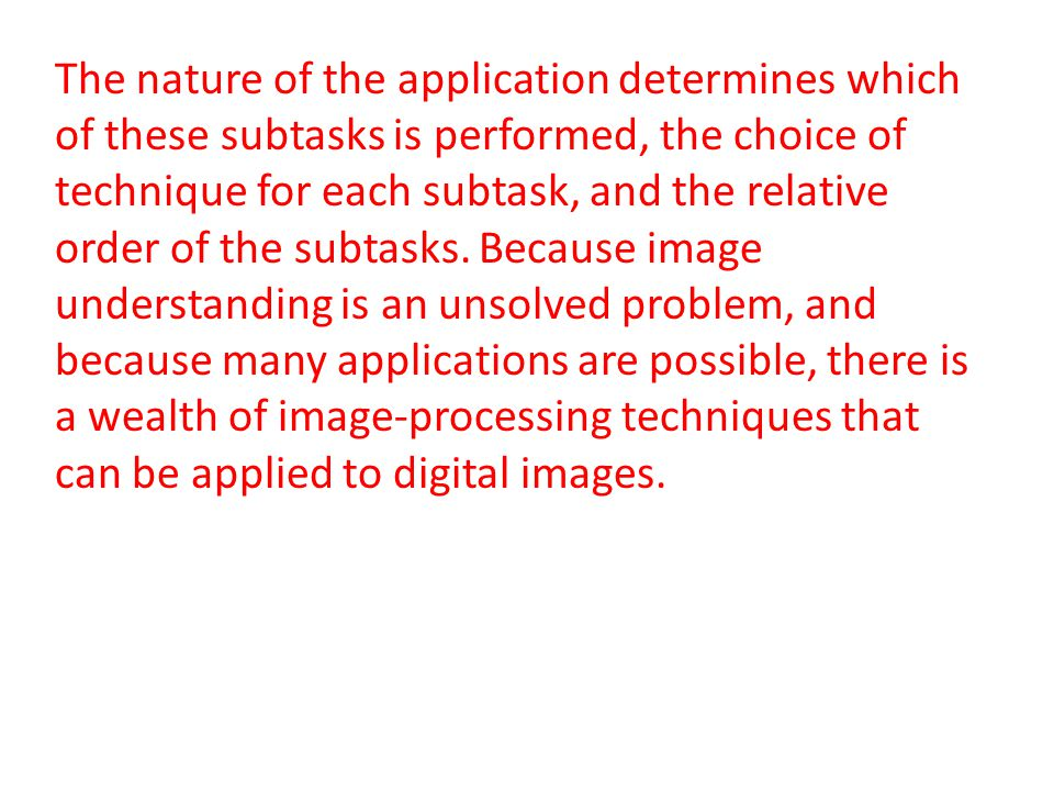 The nature of the application determines which of these subtasks is performed, the choice of technique for each subtask, and the relative order of the