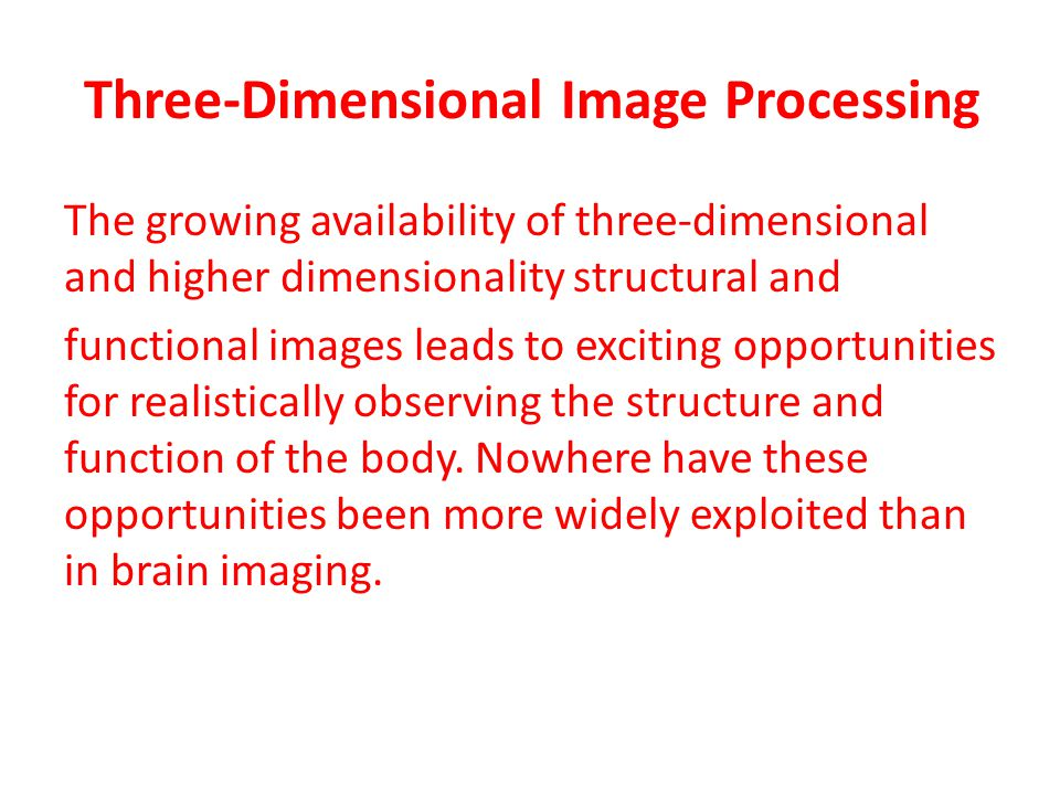 Three-Dimensional Image Processing The growing availability of three-dimensional and higher dimensionality structural and functional images leads to e