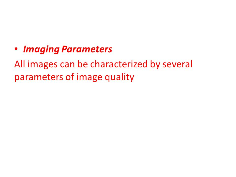 Imaging Parameters All images can be characterized by several parameters of image quality