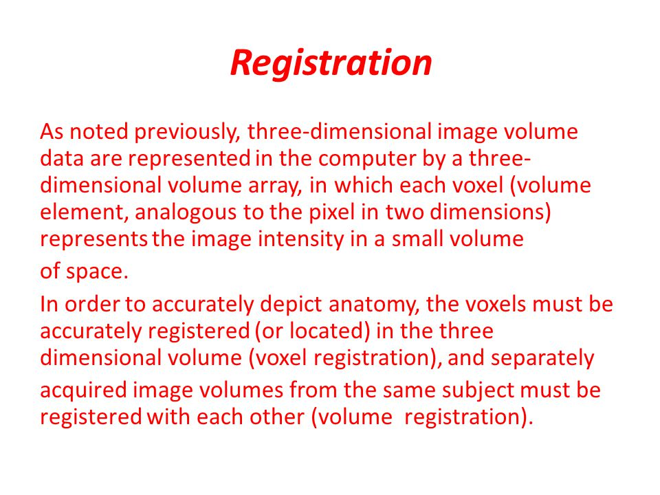 Registration As noted previously, three-dimensional image volume data are represented in the computer by a three- dimensional volume array, in which each voxel (volume element, analogous to the pixel in two dimensions) represents the image intensity in a small volume of space.