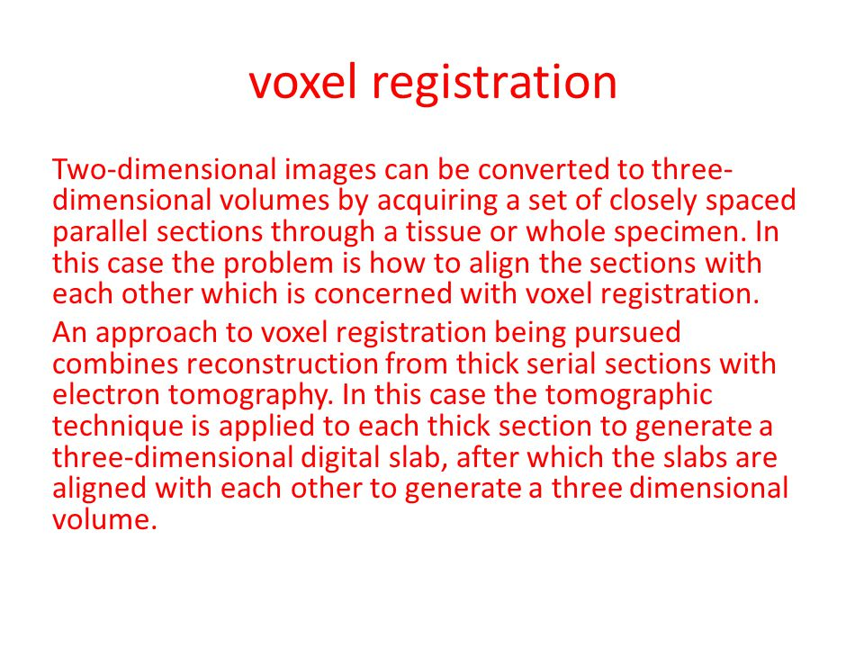 voxel registration Two-dimensional images can be converted to three- dimensional volumes by acquiring a set of closely spaced parallel sections throug