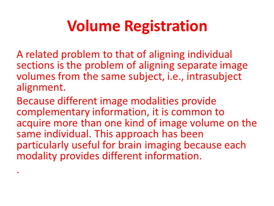 Volume Registration A related problem to that of aligning individual sections is the problem of aligning separate image volumes from the same subject,