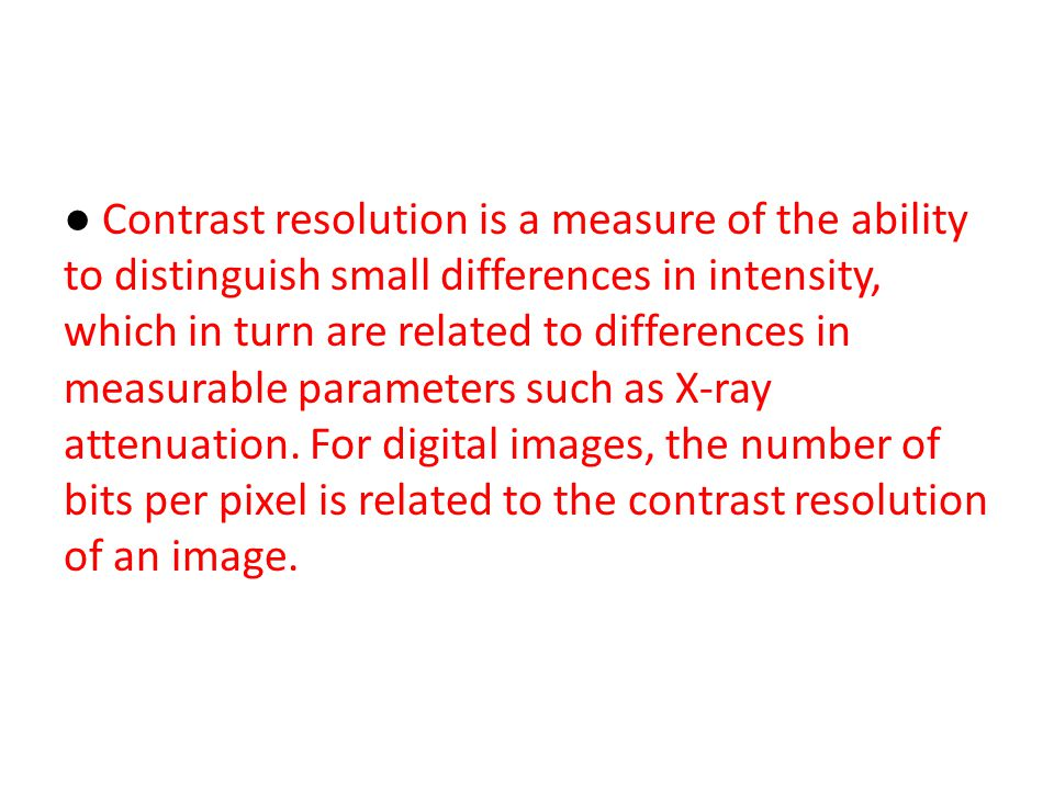 ● Contrast resolution is a measure of the ability to distinguish small differences in intensity, which in turn are related to differences in measurabl