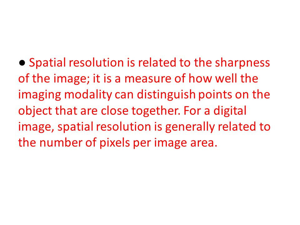 ● Spatial resolution is related to the sharpness of the image; it is a measure of how well the imaging modality can distinguish points on the object that are close together.