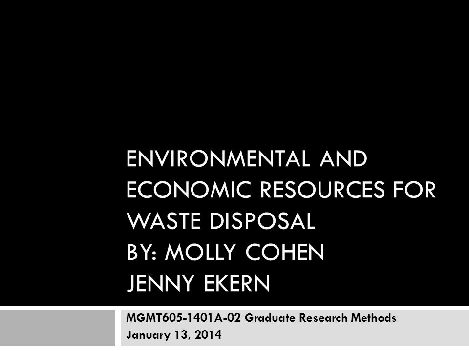 ENVIRONMENTAL AND ECONOMIC RESOURCES FOR WASTE DISPOSAL BY: MOLLY COHEN JENNY EKERN MGMT605-1401A-02 Graduate Research Methods January 13, 2014