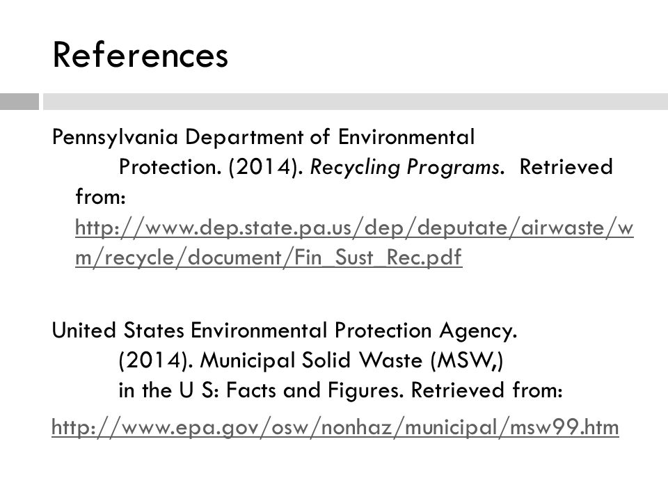 References Pennsylvania Department of Environmental Protection. (2014). Recycling Programs. Retrieved from: http://www.dep.state.pa.us/dep/deputate/ai