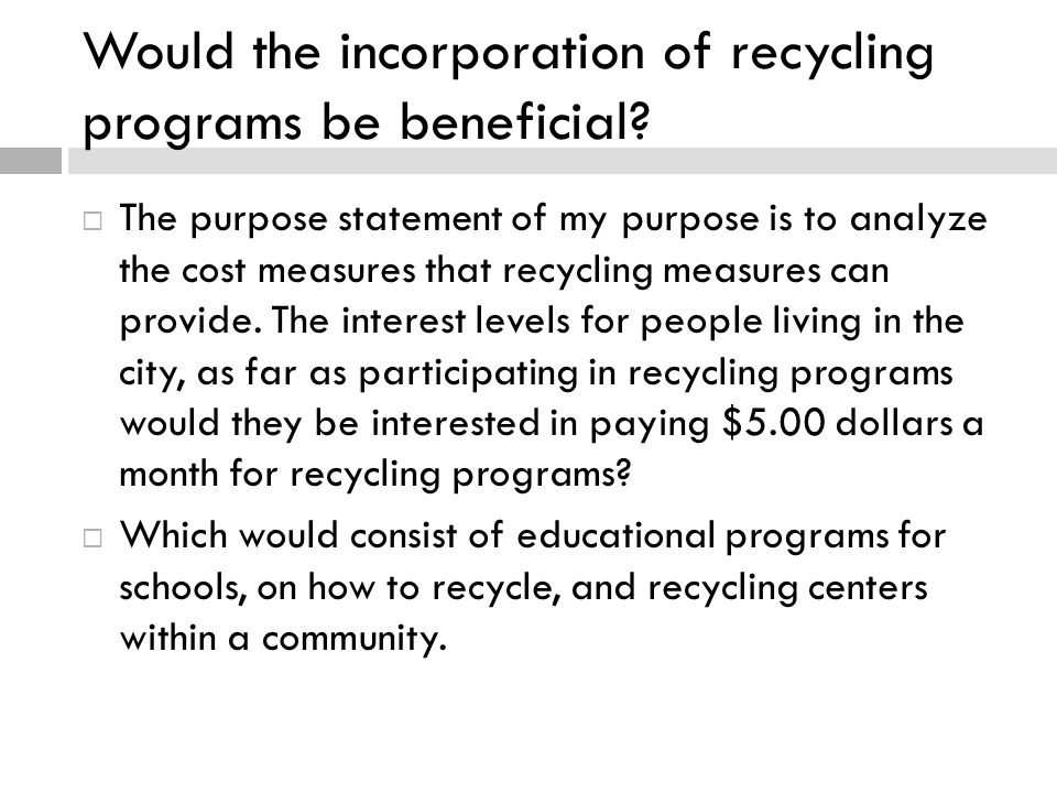 Would the incorporation of recycling programs be beneficial?  The purpose statement of my purpose is to analyze the cost measures that recycling meas