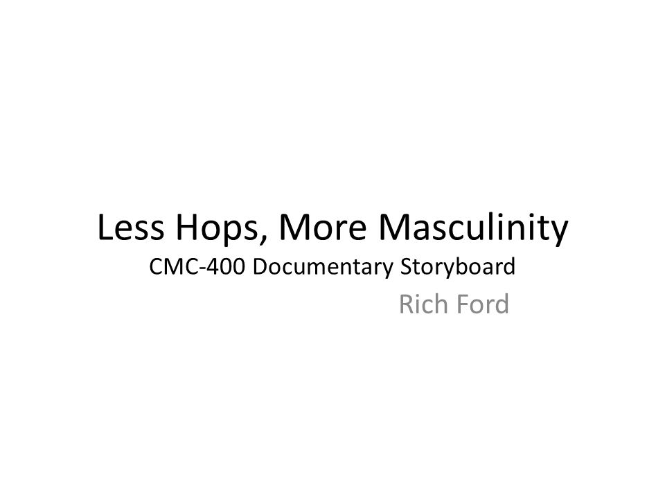 Less Hops, More Masculinity CMC-400 Documentary Storyboard Rich Ford