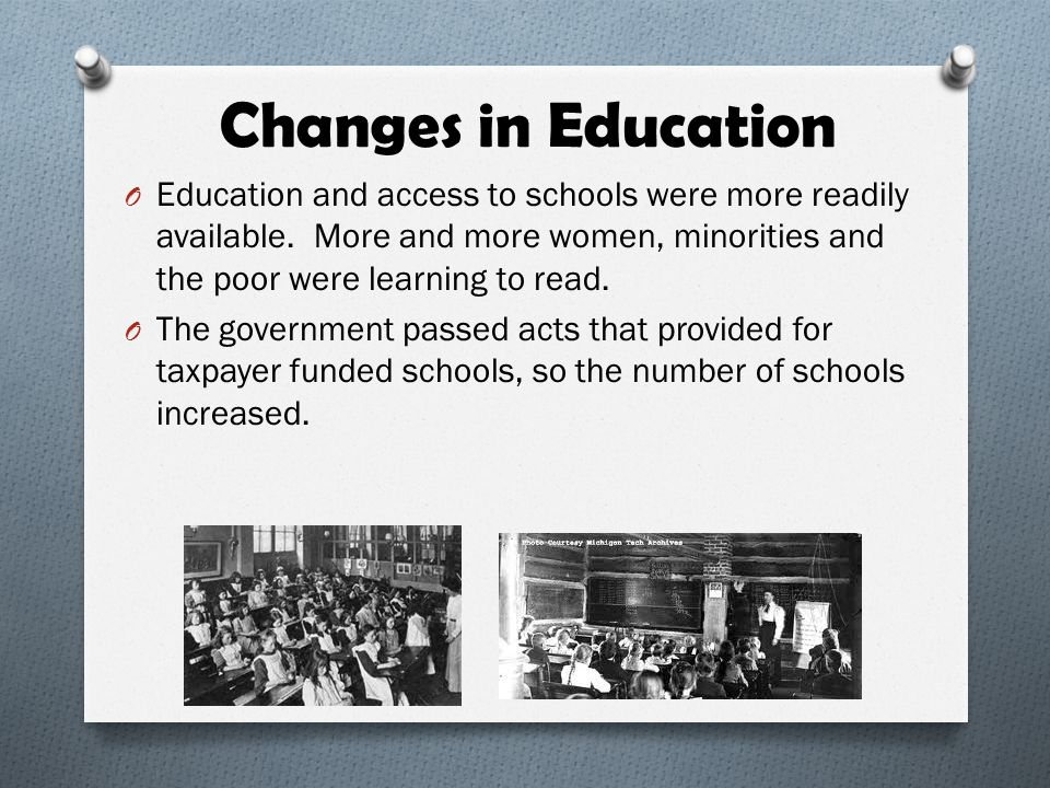 Changes in Education O Education and access to schools were more readily available. More and more women, minorities and the poor were learning to read