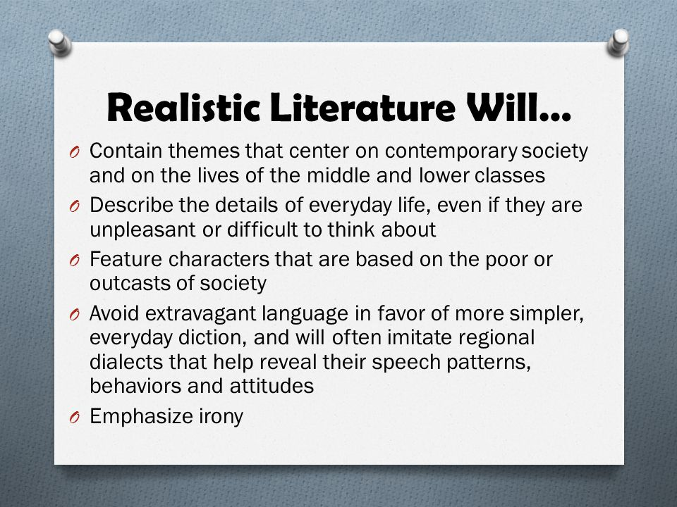 Realistic Literature Will… O Contain themes that center on contemporary society and on the lives of the middle and lower classes O Describe the detail