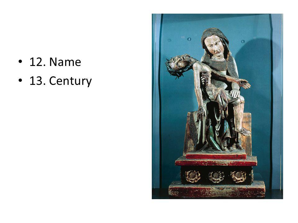 12. Name 13. Century
