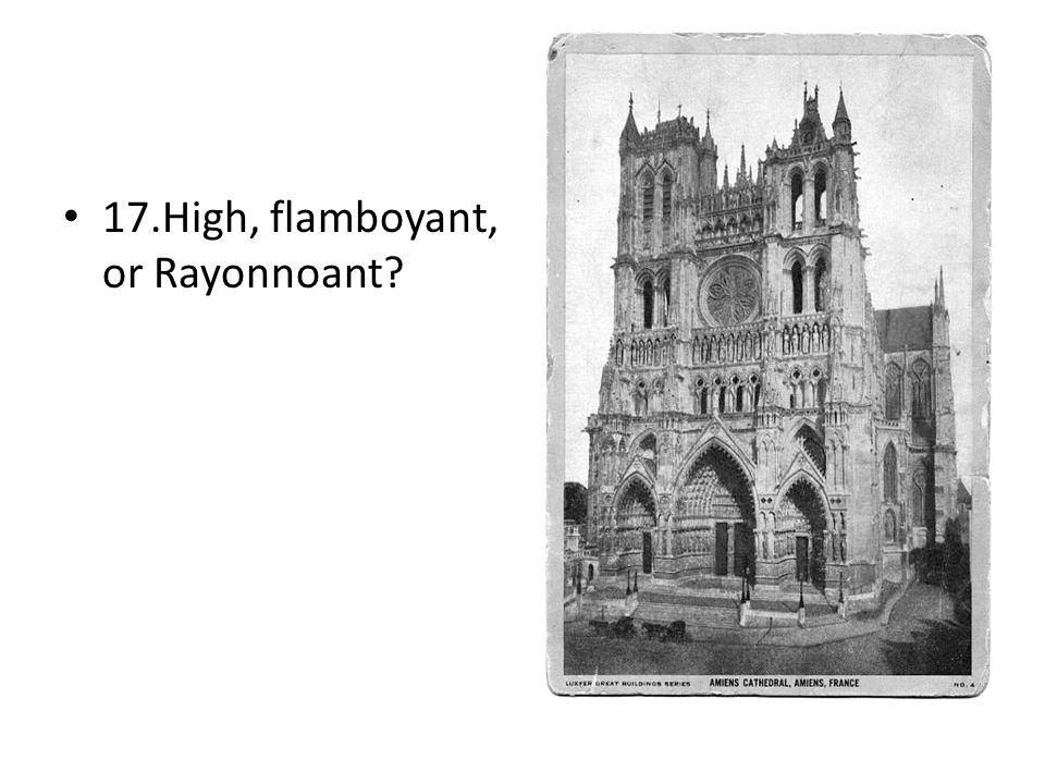 17.High, flamboyant, or Rayonnoant