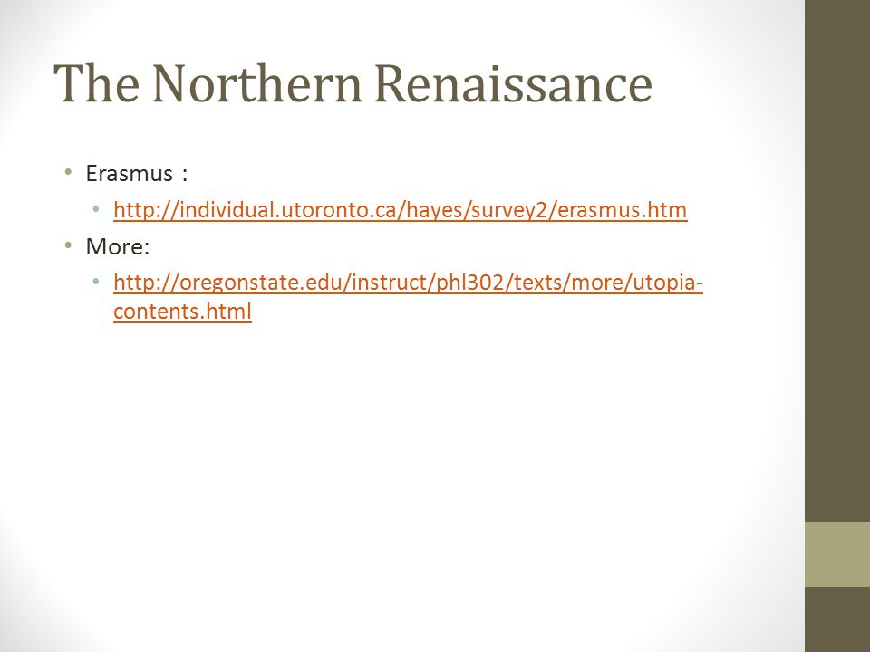 The Northern Renaissance Erasmus : http://individual.utoronto.ca/hayes/survey2/erasmus.htm More: http://oregonstate.edu/instruct/phl302/texts/more/utopia- contents.html http://oregonstate.edu/instruct/phl302/texts/more/utopia- contents.html
